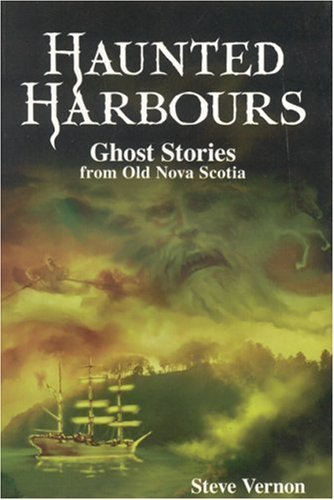 Haunted Harbours:: Ghost Stories from Old Nova Scotia By: Steve Vernon