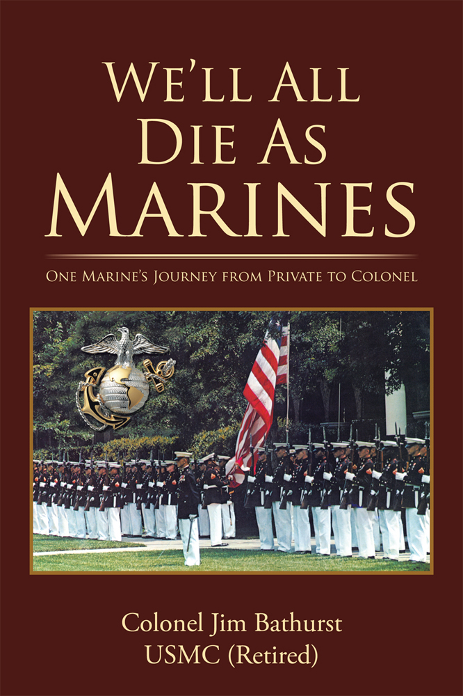 Well All Die As Marines By: Colonel Jim Bathurst, USMC (Retired)