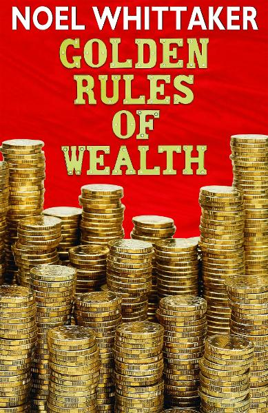 Golden Rules of Wealth By: Noel Whittaker