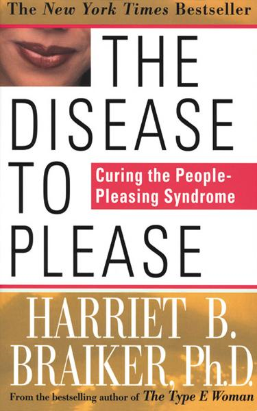 The Disease to Please: Curing the People-Pleasing Syndrome By: Harriet Braiker