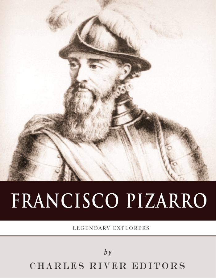 Legendary Explorers: The Life and Legacy of Francisco Pizarro