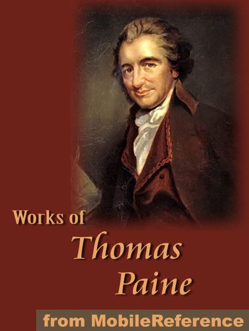 Thomas Paine - Works Of Thomas Paine: Includes Common Sense, The American Crisis, The Rights Of Man, The Age Of Reason And A Letter Addressed To The Abbe Raynal (Mobi Collected Works)