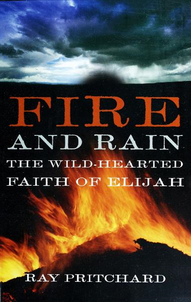 Fire and Rain: The Wild-Hearted Faith of Elijah By: Ray Pritchard