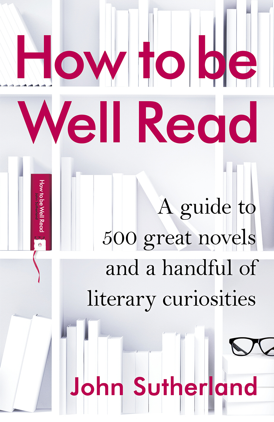 How to be Well Read A guide to 500 great novels and a handful of literary curiosities