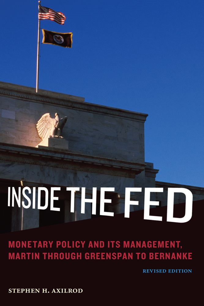 Inside the Fed: Monetary Policy and Its Management, Martin through Greenspan to Bernanke, revised edition By: Stephen H. Axilrod