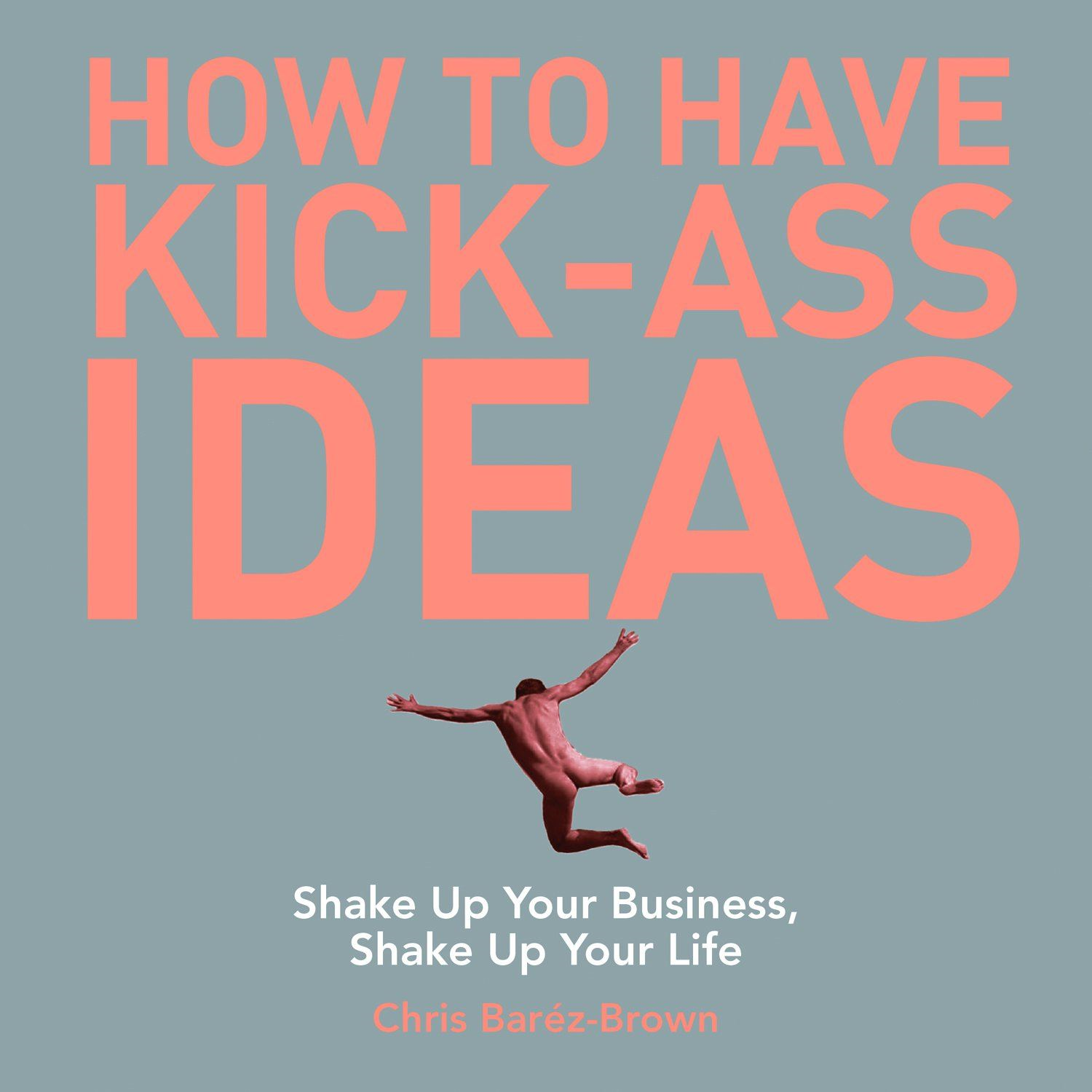 How to Have Kick-Ass Ideas: Shake Up Your Business, Shake Up Your Life By: Chris Baréz-Brown