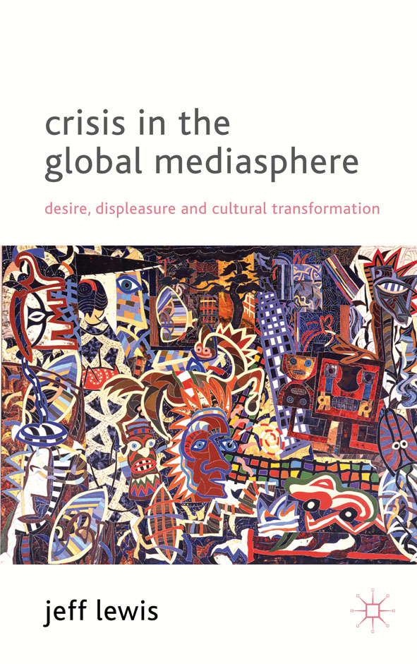 Crisis in the Global Mediasphere Desire,  Displeasure and Cultural Transformation