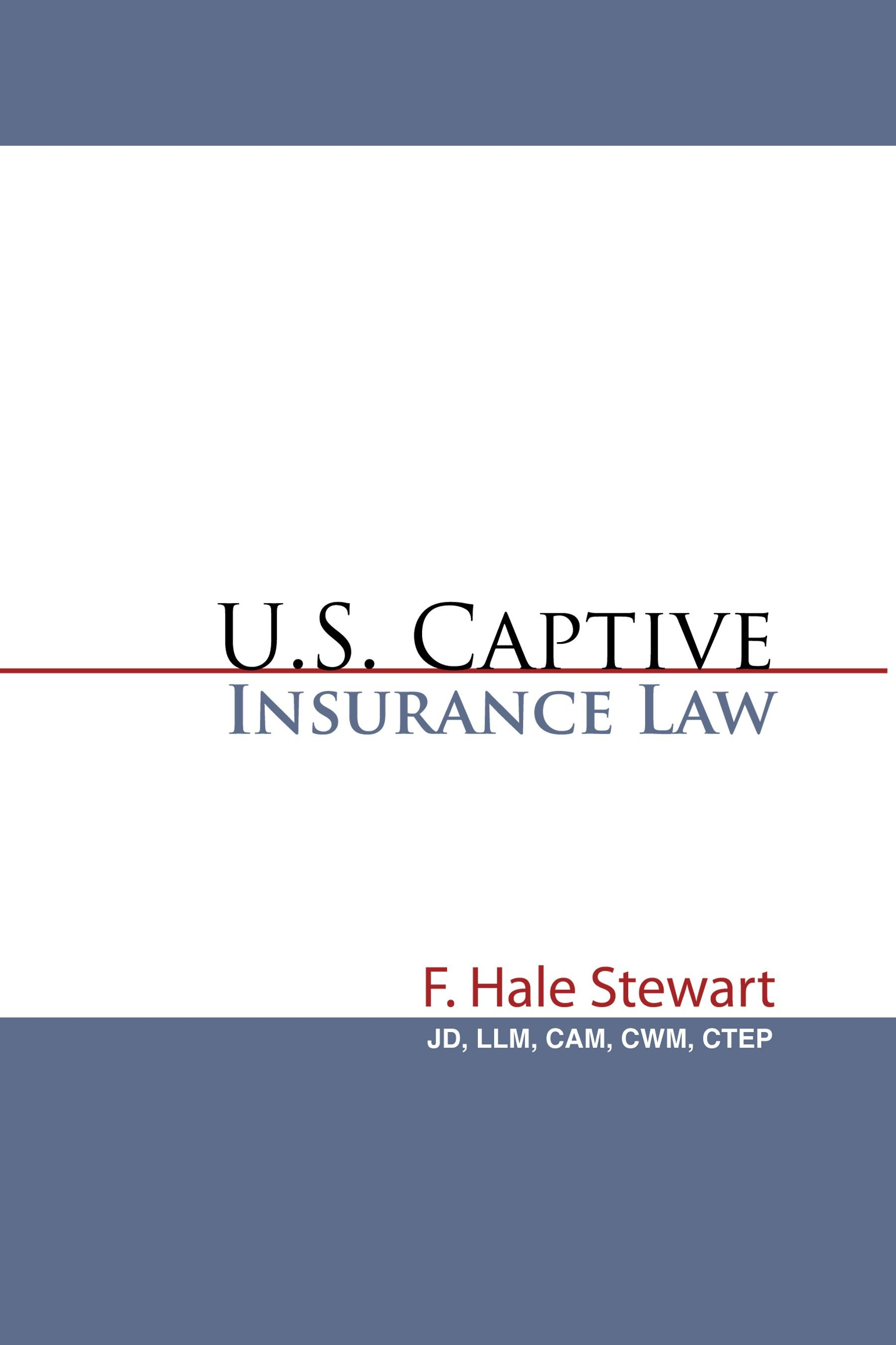 U.S. Captive Insurance Law By: F. Hale Stewart, JD, LLM, CAM, CWM, CTEP