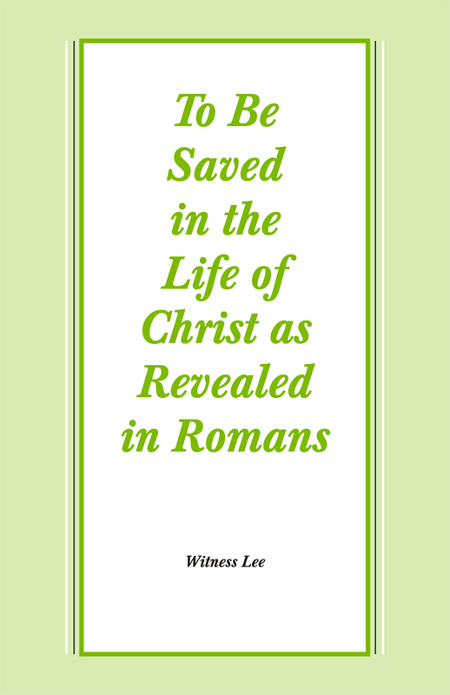 To Be Saved in the Life of Christ as Revealed in Romans By: Witness Lee
