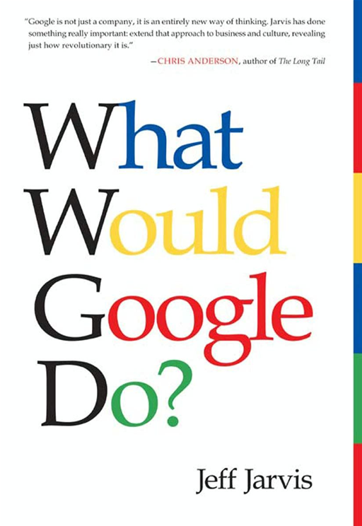 What Would Google Do? By: Jeff Jarvis