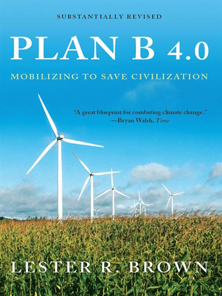 Plan B 4.0: Mobilizing to Save Civilization (Substantially Revised) By: Lester R. Brown