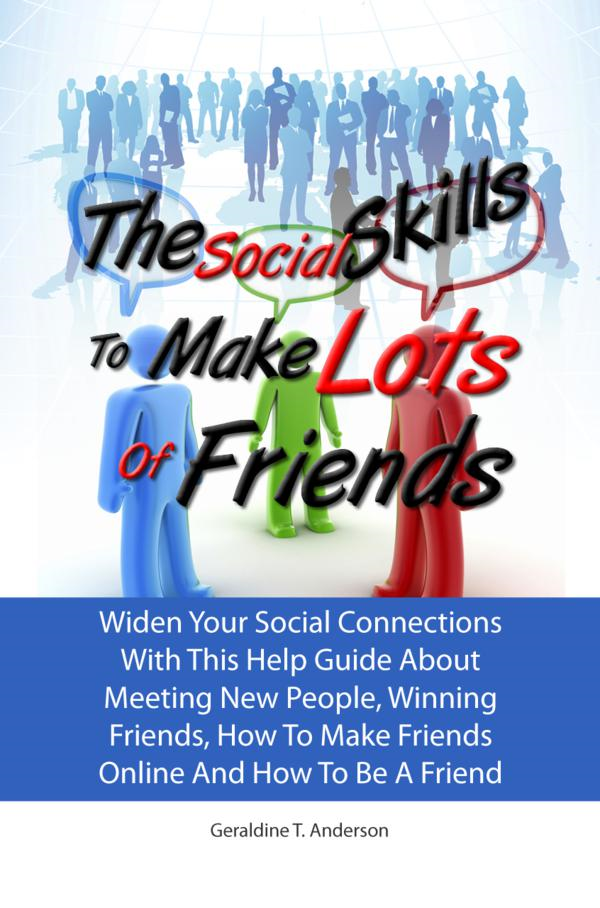 The Social Skills To Make Lots Of Friends By: Geraldine T. Anderson