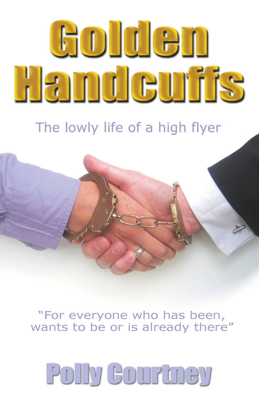 Golden Handcuffs: The Lowly Life of a High Flyer By: Polly Courtney