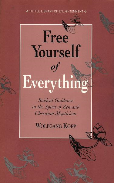 Free Yourself of Everything: Radical Guidance in the Spirit of Zen and Christian Mysticism By: Wolfgang Kopp