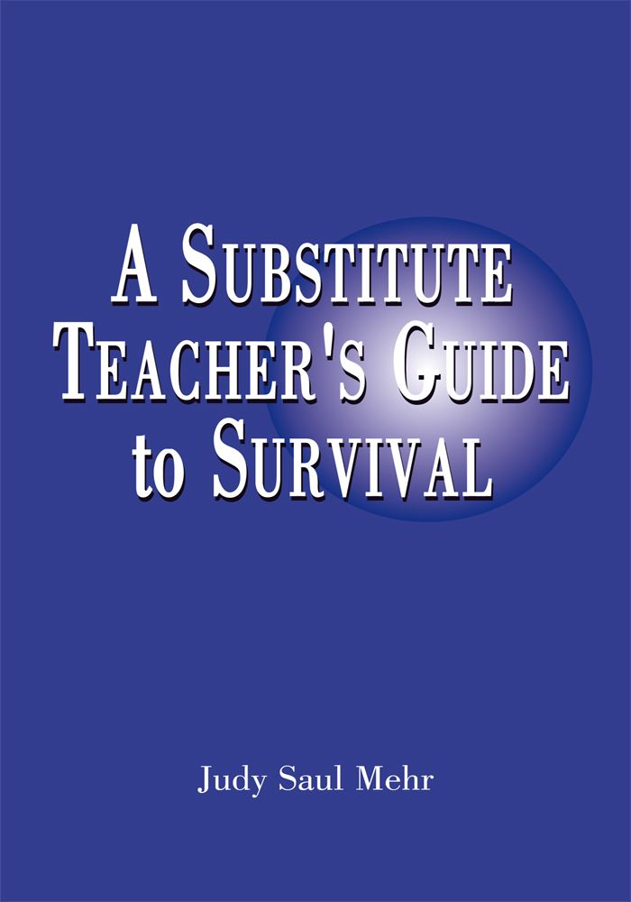 A Substitute Teacher's Guide to Survival By: Judy Saul Mehr