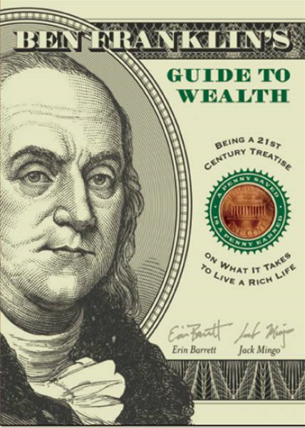 Ben Franklin's Guide To Wealth: Being A 21st Century Treatise On What It Takes To Live A Rich Life By: Erin Barrett,Jack Mingo