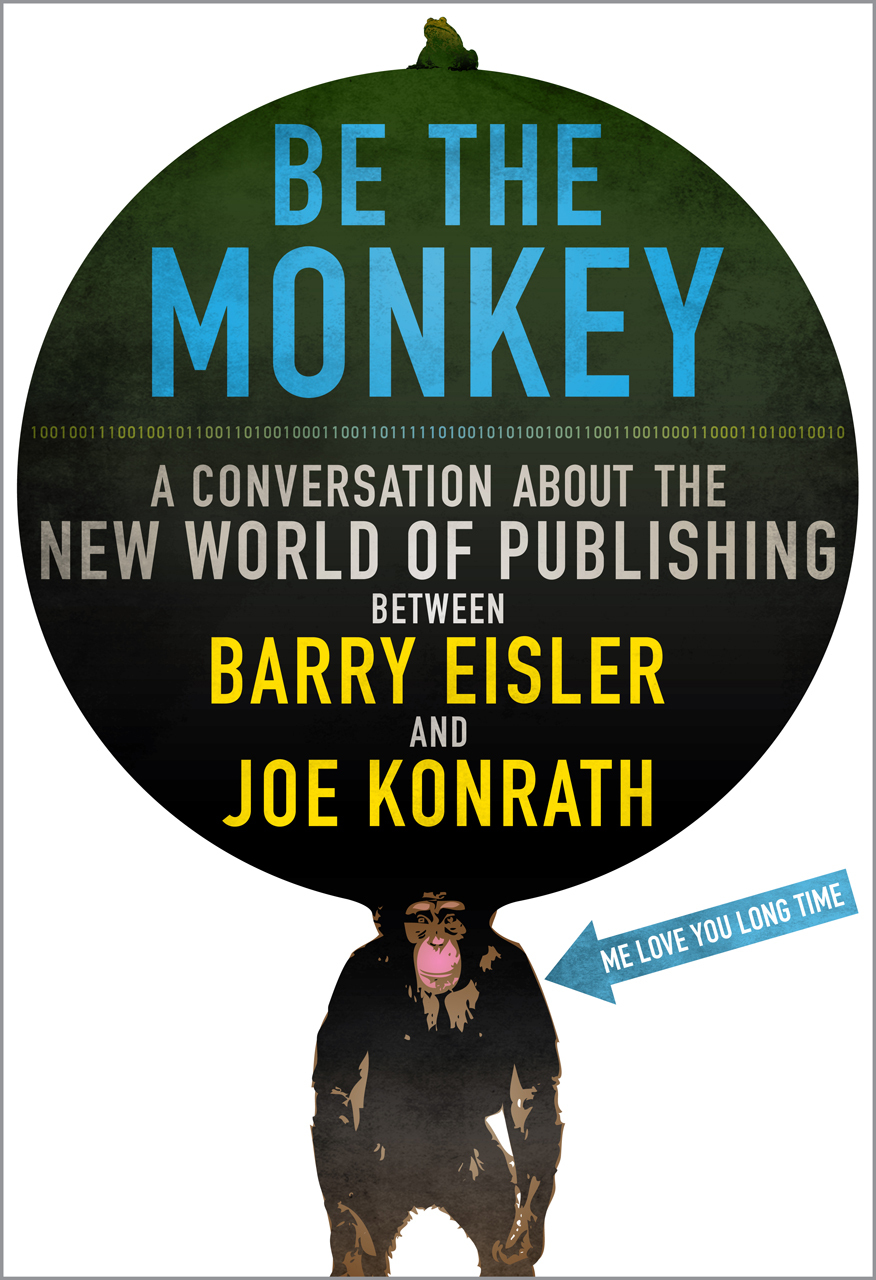 Be the Monkey - Ebooks and Self-Publishing: A Dialog Between Authors Barry Eisler and J.A. Konrath By: Jack Kilborn, J.A. Konrath, Barry Eisler