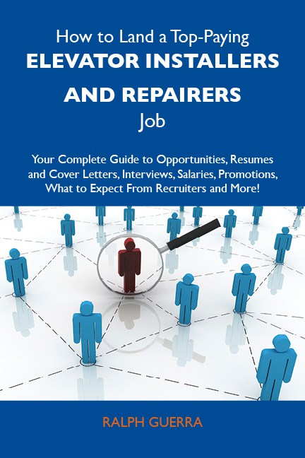 How to Land a Top-Paying Elevator installers and repairers Job: Your Complete Guide to Opportunities, Resumes and Cover Letters, Interviews, Salaries, Promotions, What to Expect From Recruiters and More