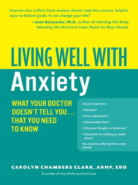 Living Well with Anxiety: What Your Doctor Doesn't Tell You... Tha By: Carolyn Chambers Clark