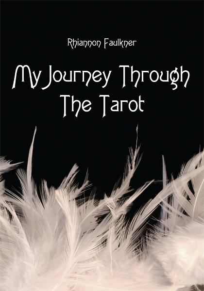 My Journey Through The Tarot By: Rhiannon Faulkner
