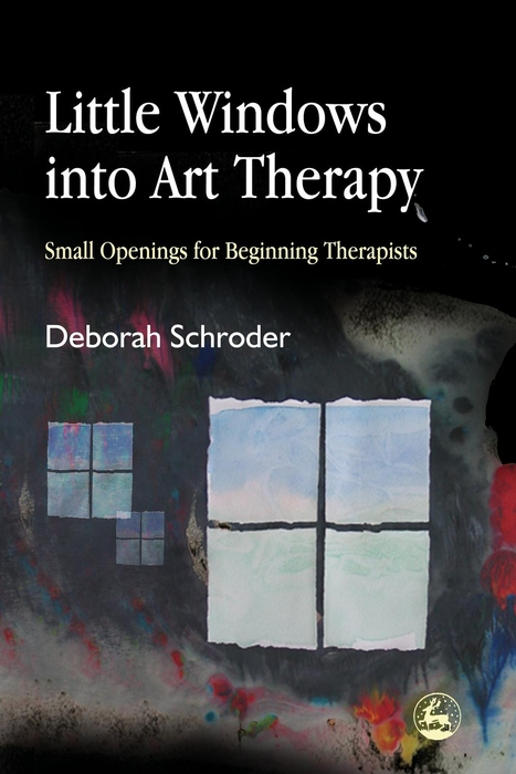 Little Windows into Art Therapy Small Openings for Beginning Therapists