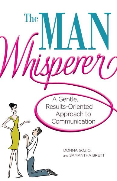 The Man Whisperer: A Gentle, Results-Oriented Approach to Communication By: Donna Sozio,Samantha Brett