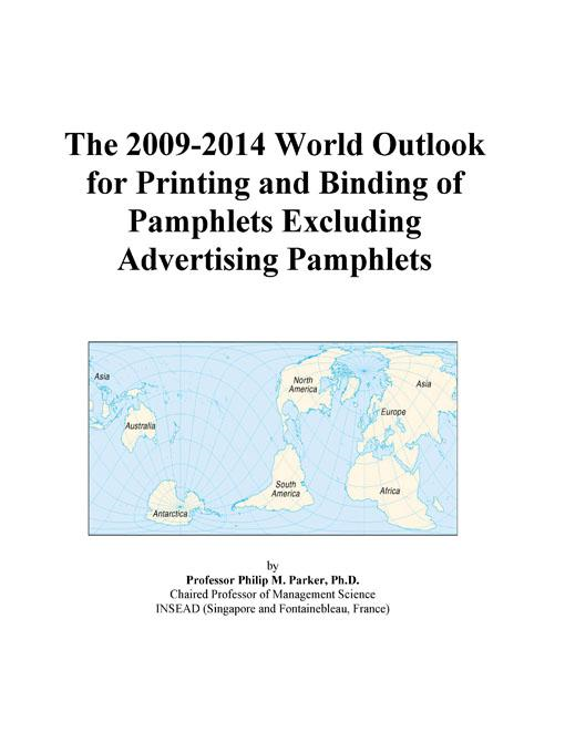 Inc. ICON Group International - The 2009-2014 World Outlook for Printing and Binding of Pamphlets Excluding Advertising Pamphlets