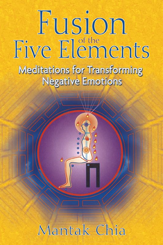 Fusion of the Five Elements: Meditations for Transforming Negative Emotions By: Mantak Chia